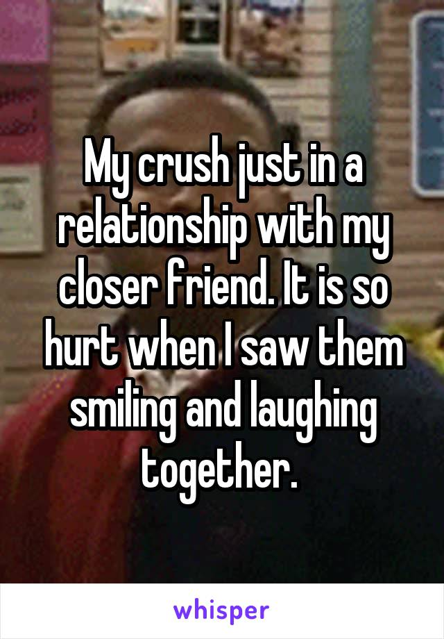 My crush just in a relationship with my closer friend. It is so hurt when I saw them smiling and laughing together.