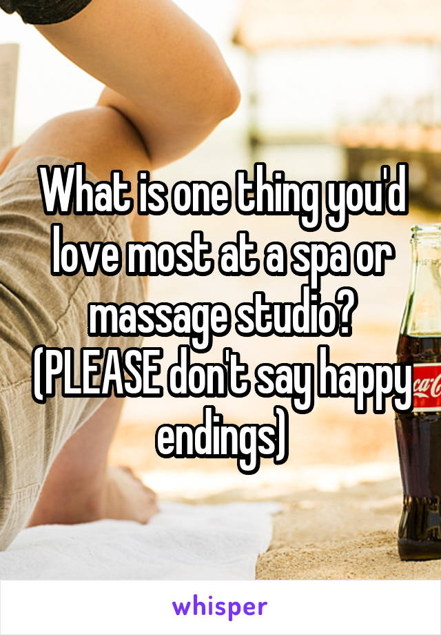 What is one thing you'd love most at a spa or massage studio? (PLEASE don't say happy endings)