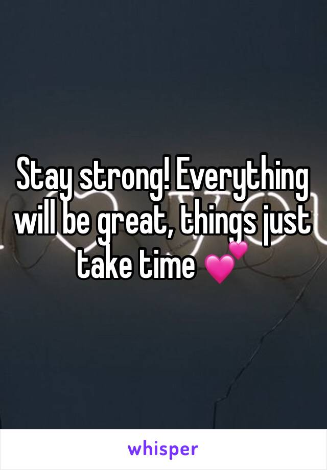 Stay strong! Everything will be great, things just take time 💕