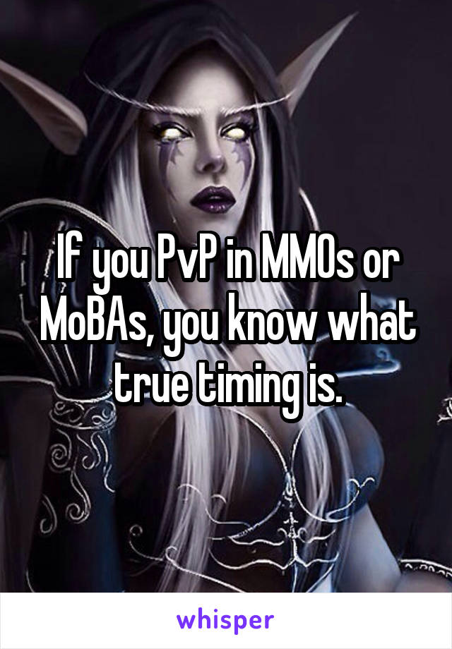 If you PvP in MMOs or MoBAs, you know what true timing is.