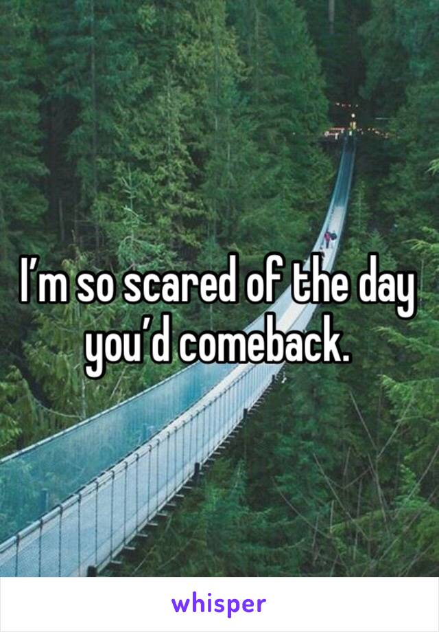 I'm so scared of the day you'd comeback.
