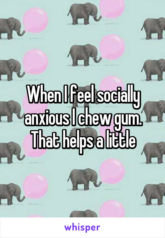 When I feel socially anxious I chew gum. That helps a little