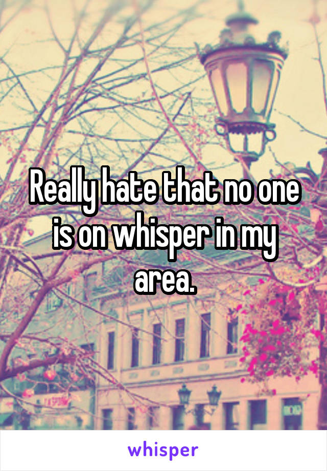 Really hate that no one is on whisper in my area.