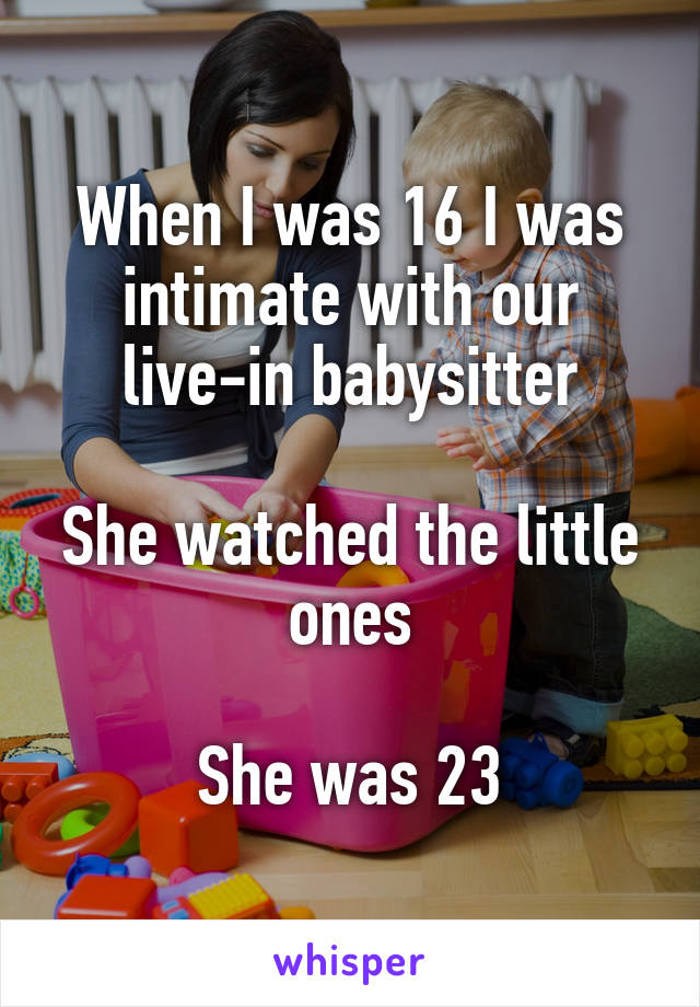 When I was 16 I was intimate with our live-in babysitter  She watched the little ones  She was 23