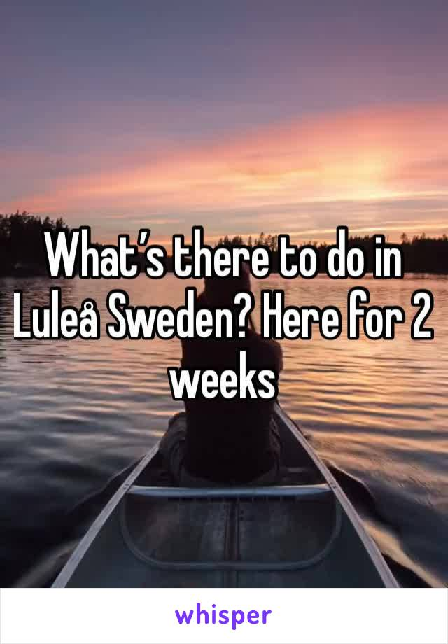 What's there to do in Luleå Sweden? Here for 2 weeks