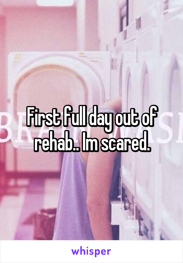 First full day out of rehab.. Im scared.