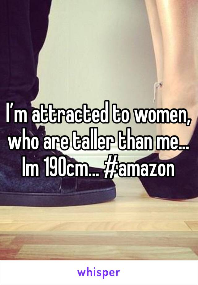 I'm attracted to women, who are taller than me... Im 190cm... #amazon