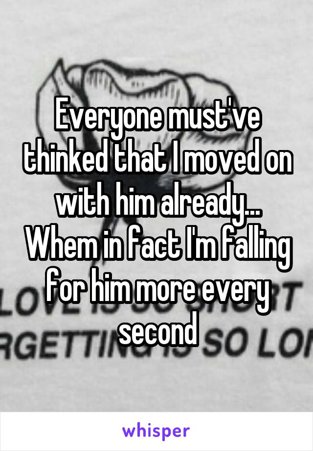 Everyone must've thinked that I moved on with him already... Whem in fact I'm falling for him more every second