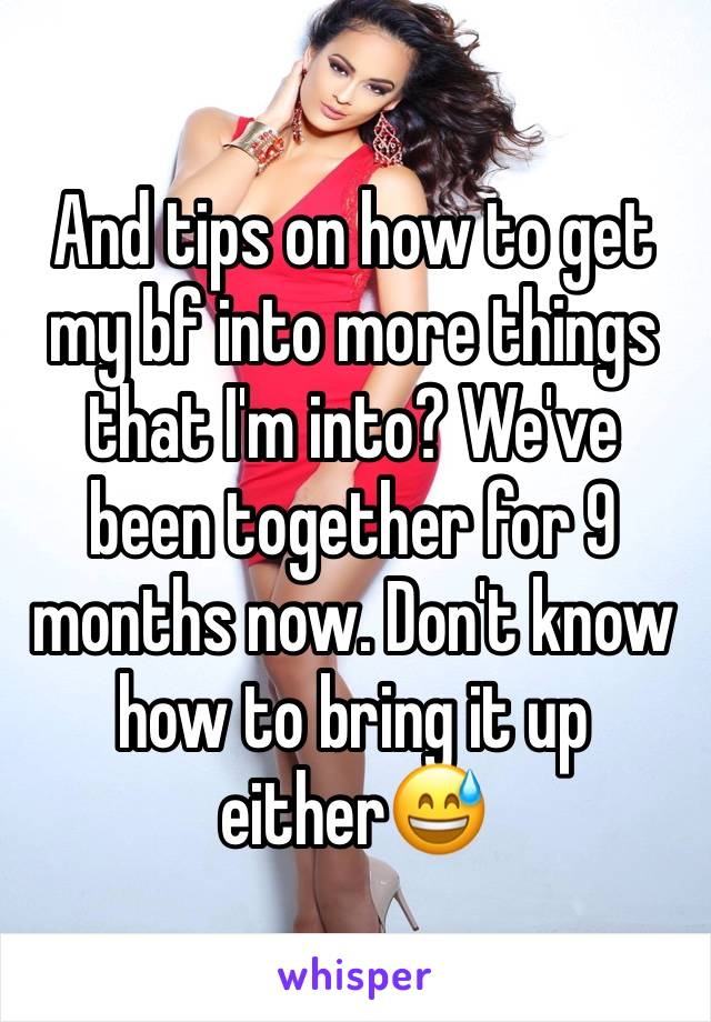 And tips on how to get my bf into more things that I'm into? We've been together for 9 months now. Don't know how to bring it up either😅