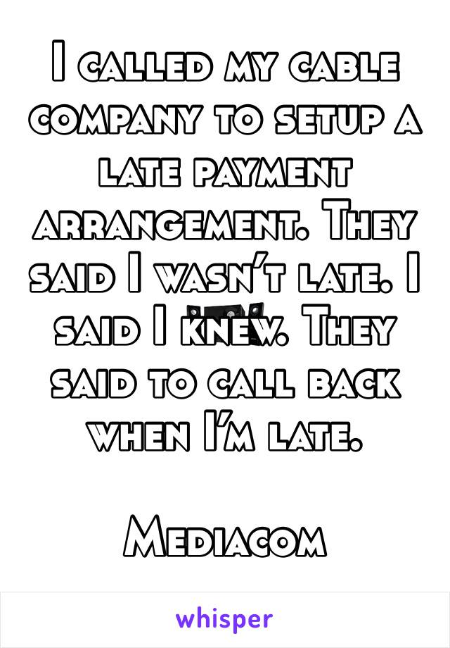 I called my cable company to setup a late payment arrangement. They said I wasn't late. I said I knew. They said to call back when I'm late.   Mediacom