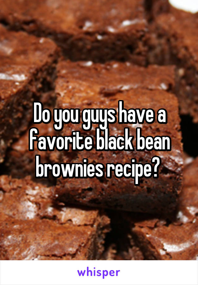 Do you guys have a favorite black bean brownies recipe?