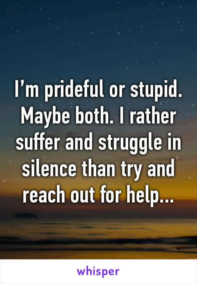 I'm prideful or stupid. Maybe both. I rather suffer and struggle in silence than try and reach out for help...