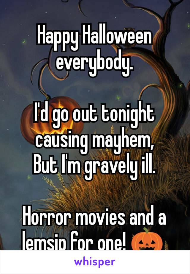 Happy Halloween everybody.  I'd go out tonight causing mayhem, But I'm gravely ill.  Horror movies and a lemsip for one! 🎃