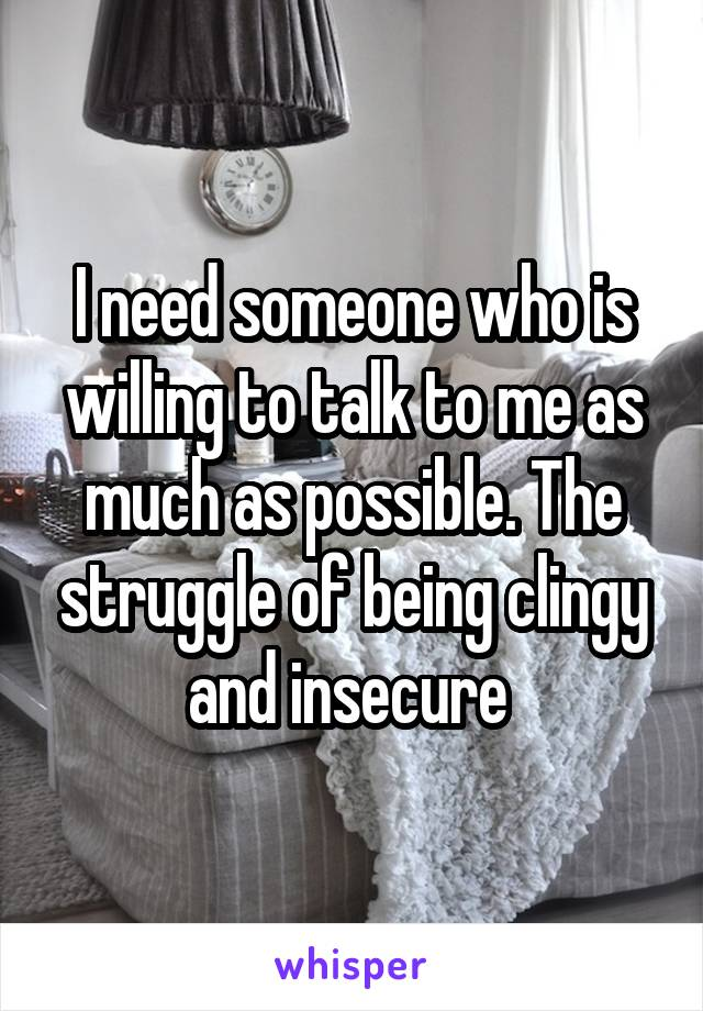 I need someone who is willing to talk to me as much as possible. The struggle of being clingy and insecure