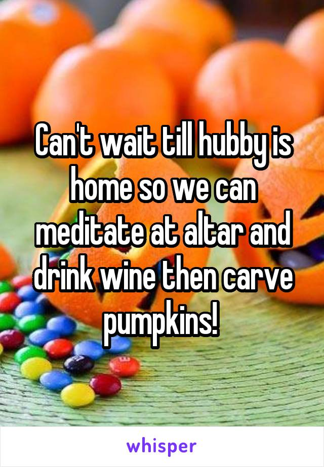 Can't wait till hubby is home so we can meditate at altar and drink wine then carve pumpkins!
