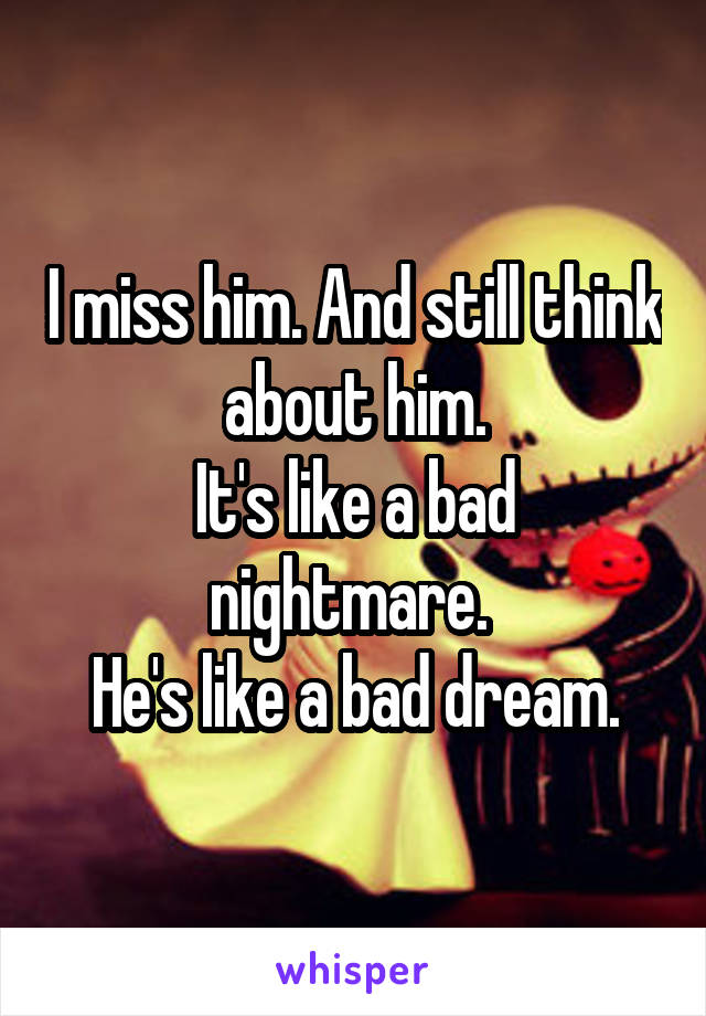 I miss him. And still think about him. It's like a bad nightmare.  He's like a bad dream.