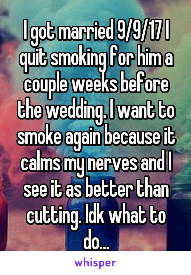 I got married 9/9/17 I quit smoking for him a couple weeks before the wedding. I want to smoke again because it calms my nerves and I see it as better than cutting. Idk what to do...