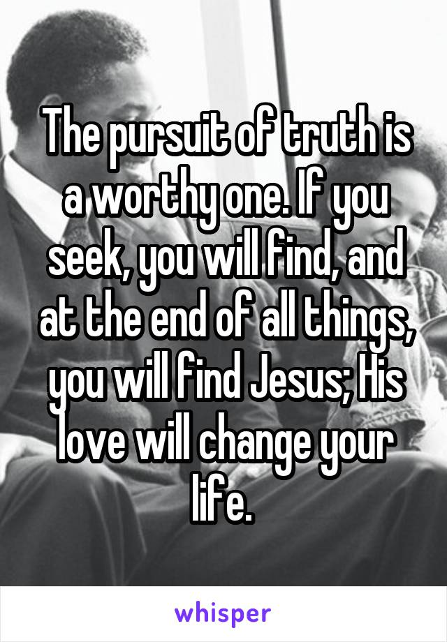 The pursuit of truth is a worthy one. If you seek, you will find, and at the end of all things, you will find Jesus; His love will change your life.