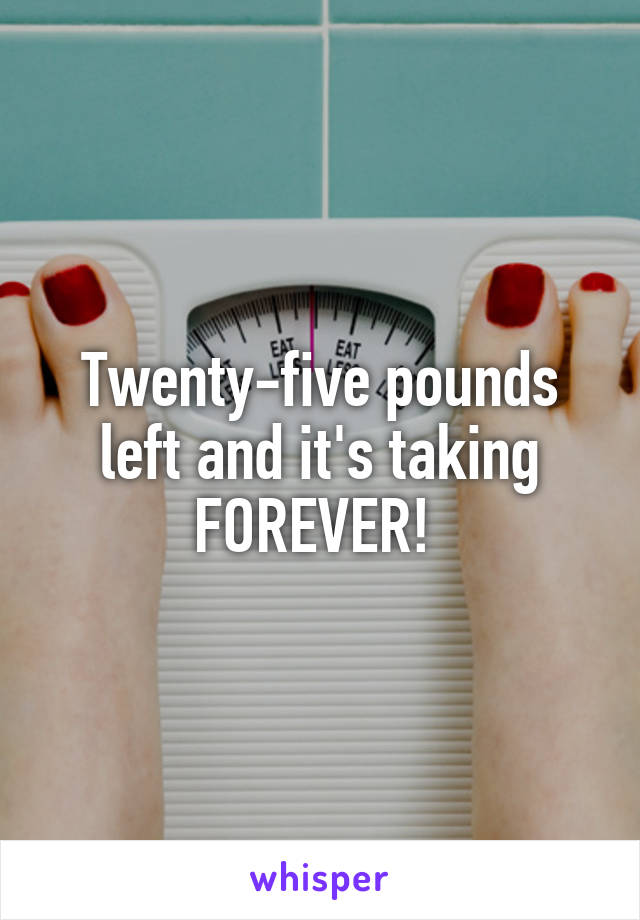 Twenty-five pounds left and it's taking FOREVER!