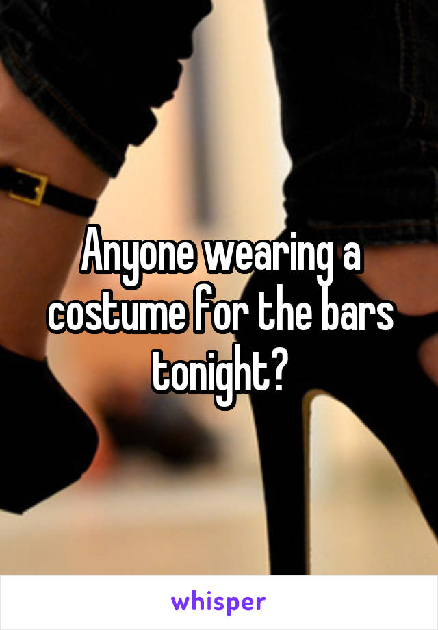 Anyone wearing a costume for the bars tonight?