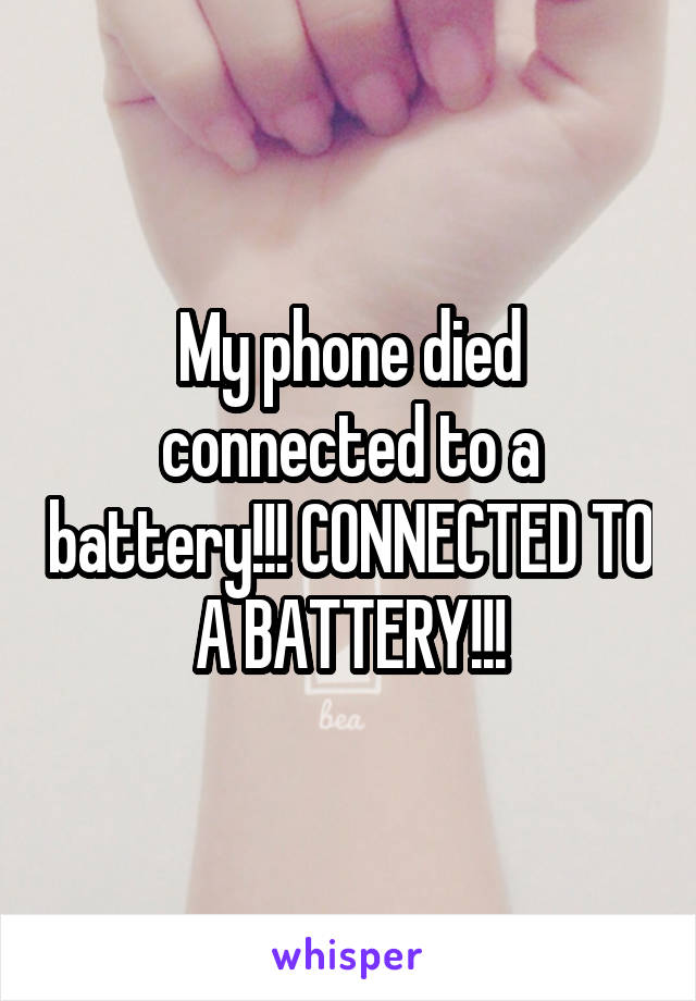 My phone died connected to a battery!!! CONNECTED TO A BATTERY!!!