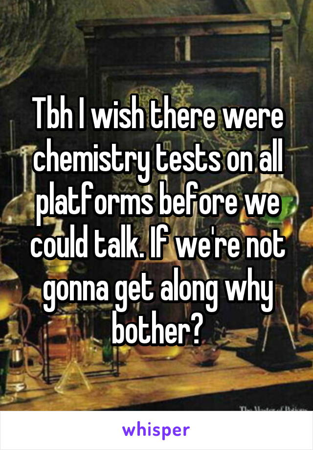 Tbh I wish there were chemistry tests on all platforms before we could talk. If we're not gonna get along why bother?