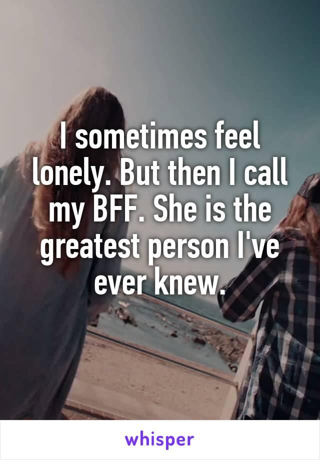 I sometimes feel lonely. But then I call my BFF. She is the greatest person I've ever knew.