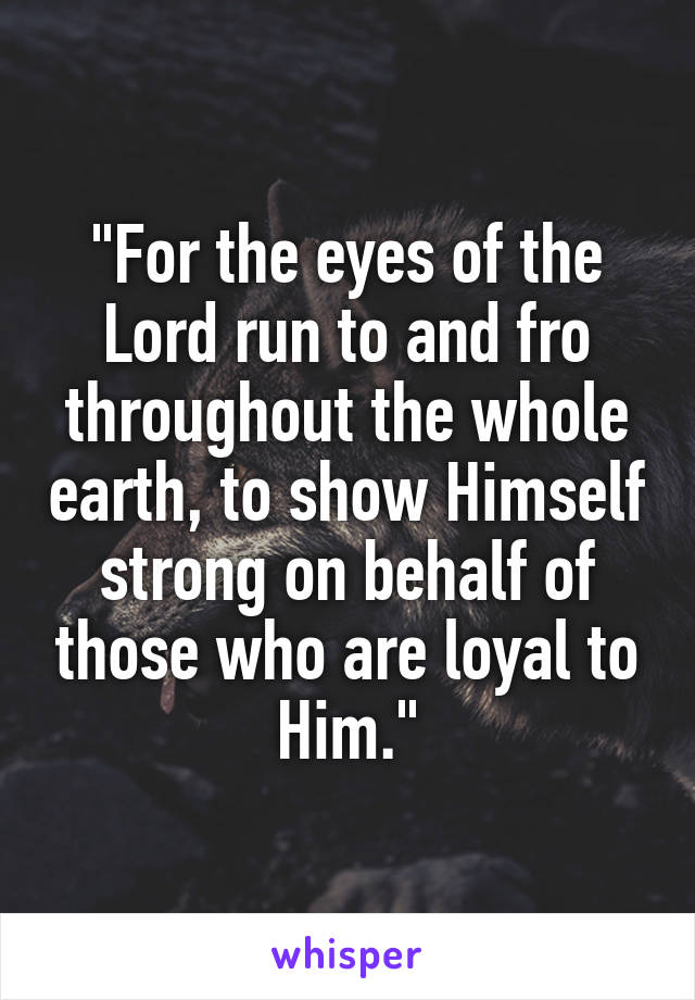 """For the eyes of the Lord run to and fro throughout the whole earth, to show Himself strong on behalf of those who are loyal to Him."""