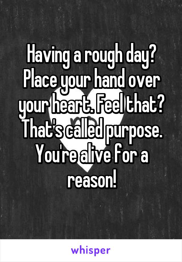 Having a rough day? Place your hand over your heart. Feel that? That's called purpose. You're alive for a reason!