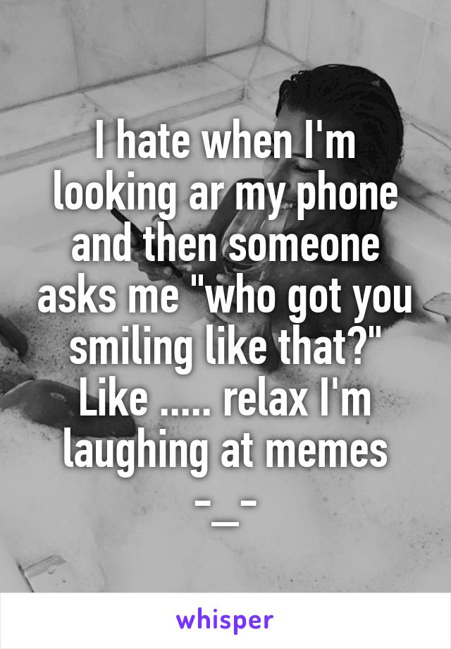 "I hate when I'm looking ar my phone and then someone asks me ""who got you smiling like that?"" Like ..... relax I'm laughing at memes -_-"