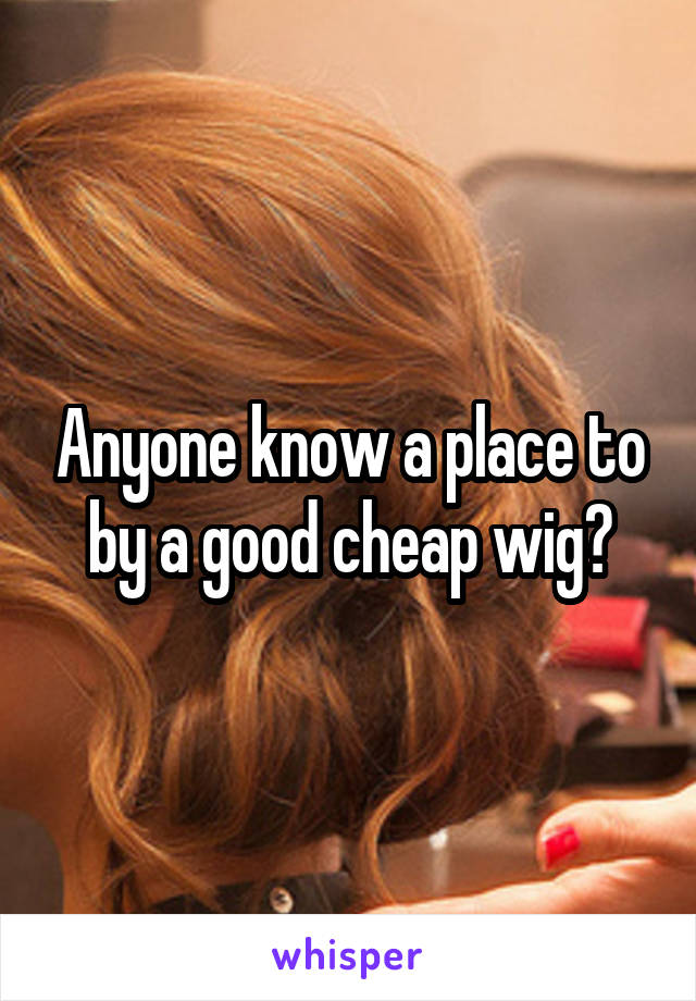 Anyone know a place to by a good cheap wig?