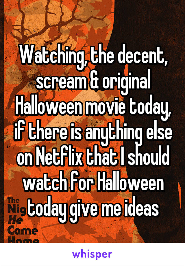 Watching, the decent, scream & original Halloween movie today, if there is anything else on Netflix that I should watch for Halloween today give me ideas