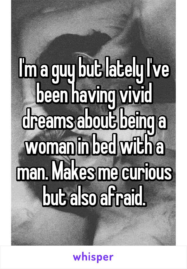 I'm a guy but lately I've been having vivid dreams about being a woman in bed with a man. Makes me curious but also afraid.