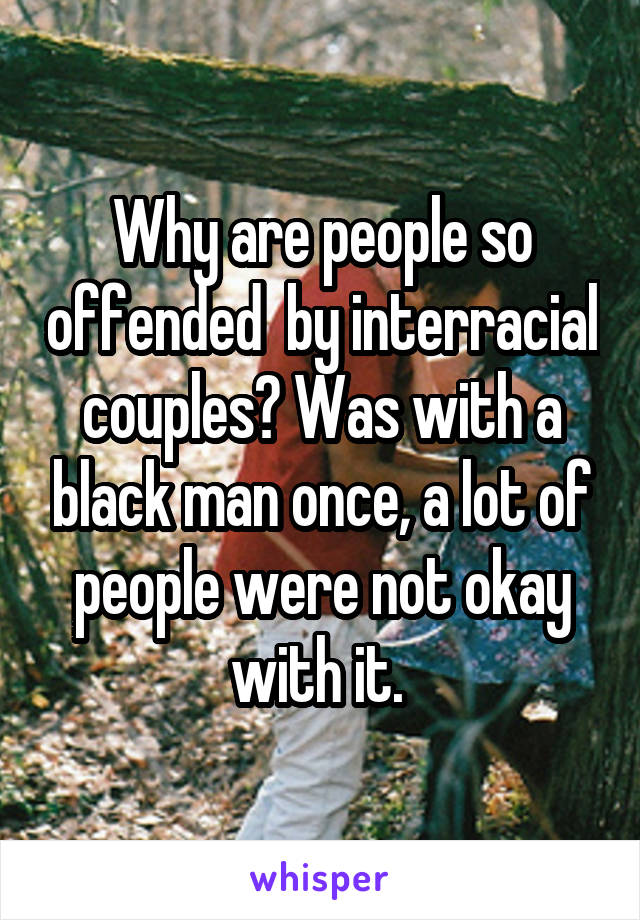 Why are people so offended  by interracial couples? Was with a black man once, a lot of people were not okay with it.