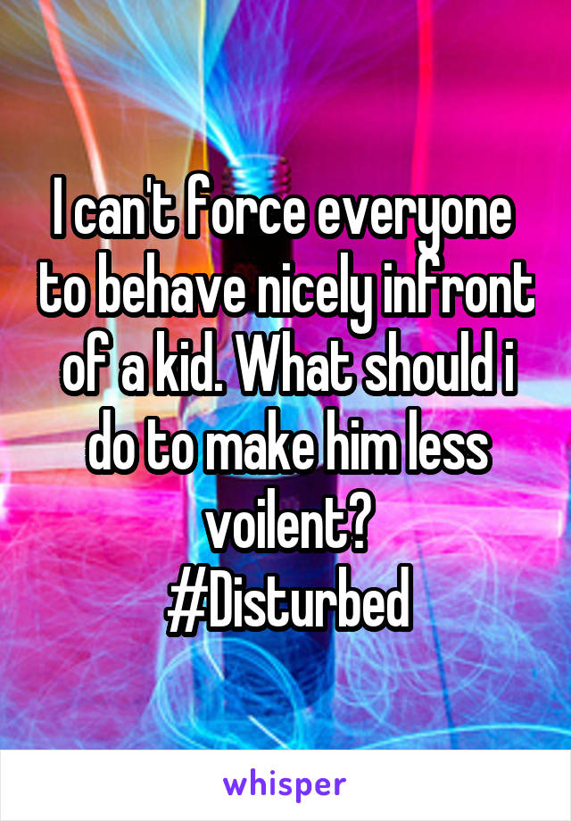 I can't force everyone  to behave nicely infront of a kid. What should i do to make him less voilent? #Disturbed