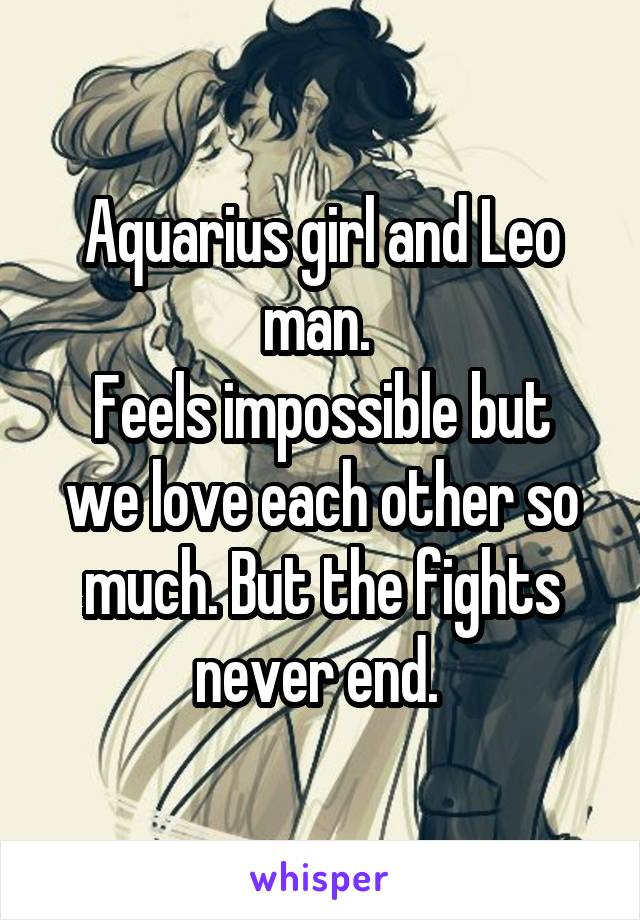 Aquarius girl and Leo man.  Feels impossible but we love each other so much. But the fights never end.