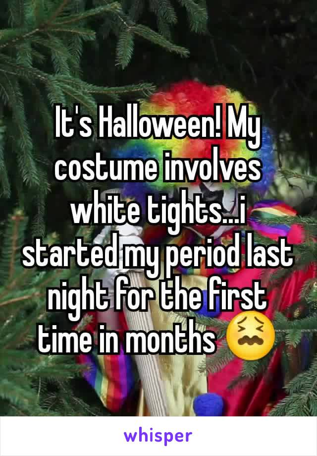 It's Halloween! My costume involves white tights...i started my period last night for the first time in months 😖