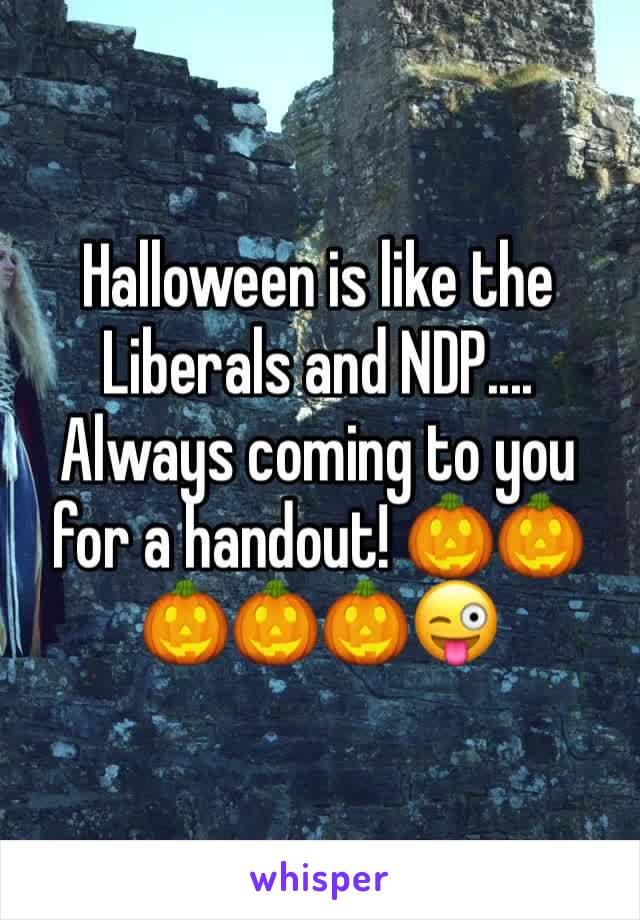 Halloween is like the Liberals and NDP.... Always coming to you for a handout! 🎃🎃🎃🎃🎃😜