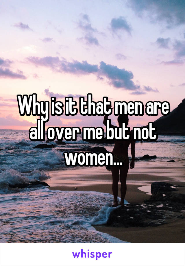 Why is it that men are all over me but not women...
