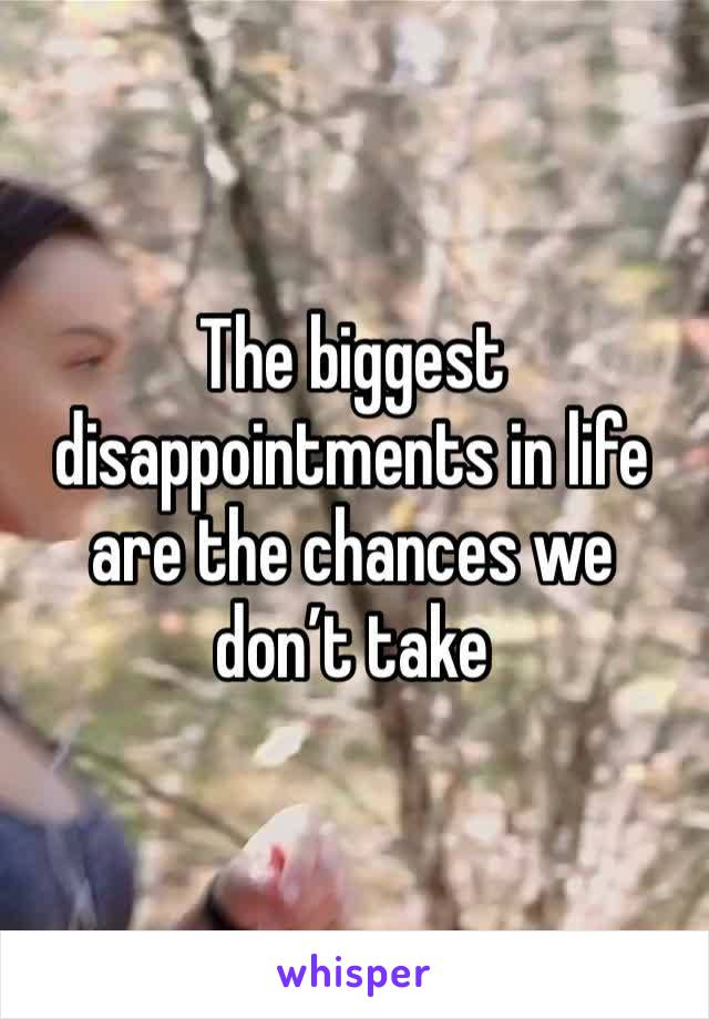 The biggest disappointments in life are the chances we don't take