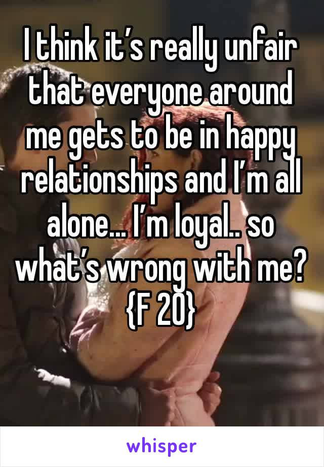 I think it's really unfair that everyone around me gets to be in happy relationships and I'm all alone... I'm loyal.. so what's wrong with me? {F 20}