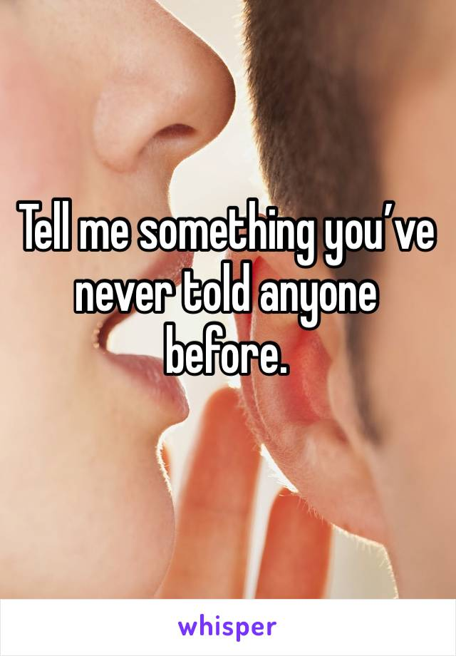 Tell me something you've never told anyone before.