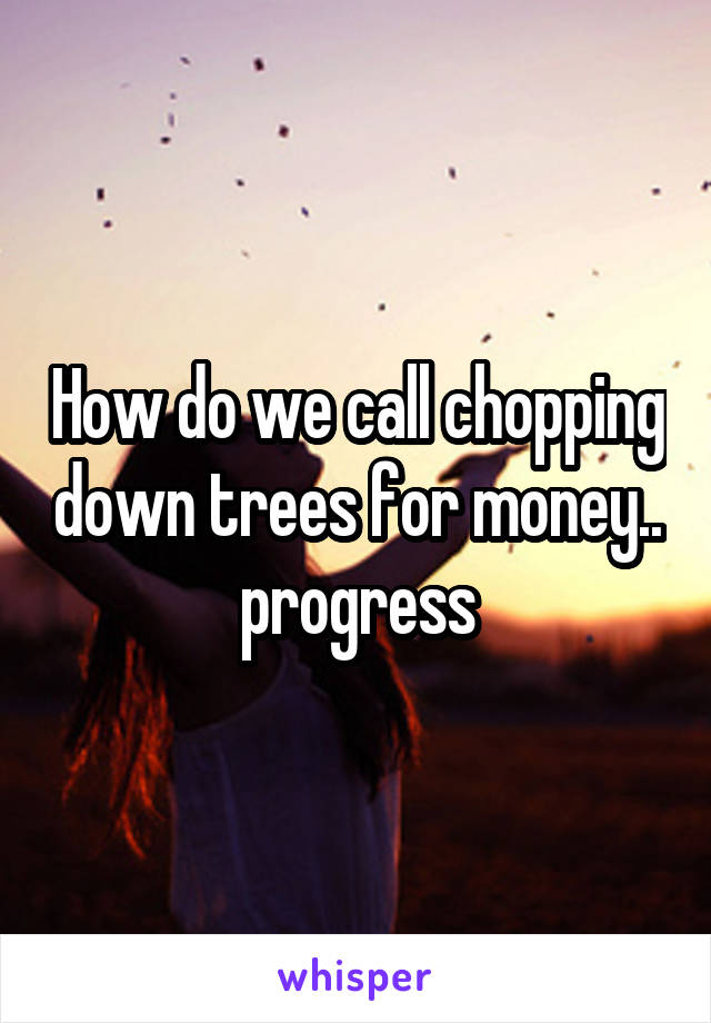 How do we call chopping down trees for money.. progress