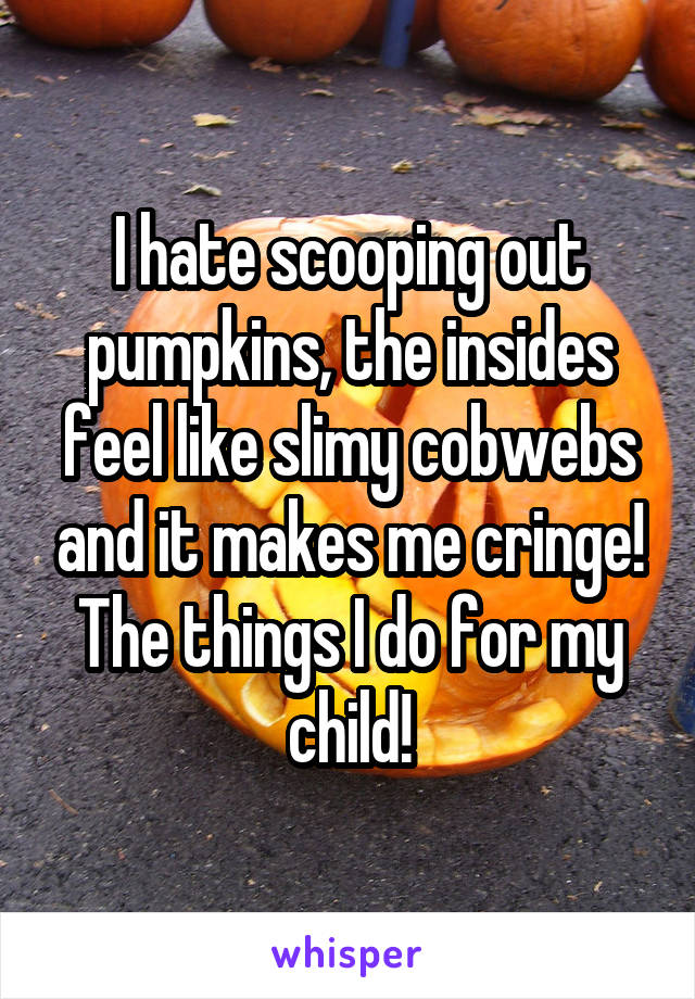 I hate scooping out pumpkins, the insides feel like slimy cobwebs and it makes me cringe! The things I do for my child!