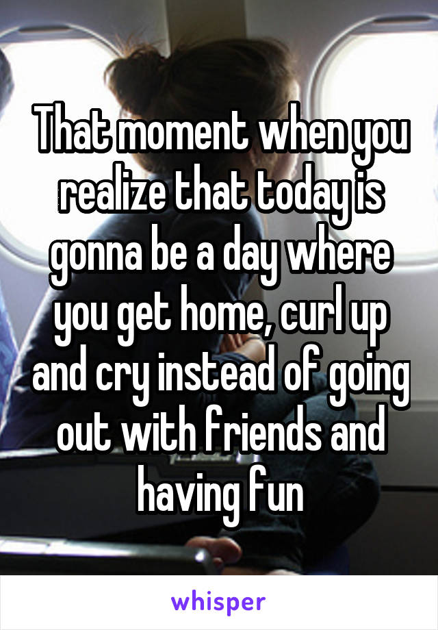 That moment when you realize that today is gonna be a day where you get home, curl up and cry instead of going out with friends and having fun