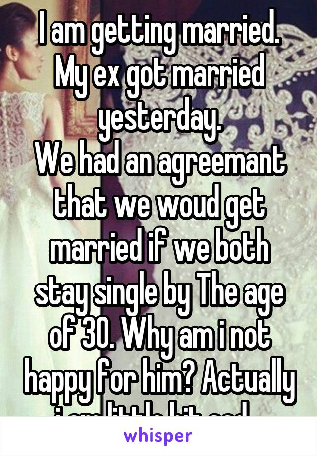 I am getting married. My ex got married yesterday. We had an agreemant that we woud get married if we both stay single by The age of 30. Why am i not happy for him? Actually i am little bit sad...