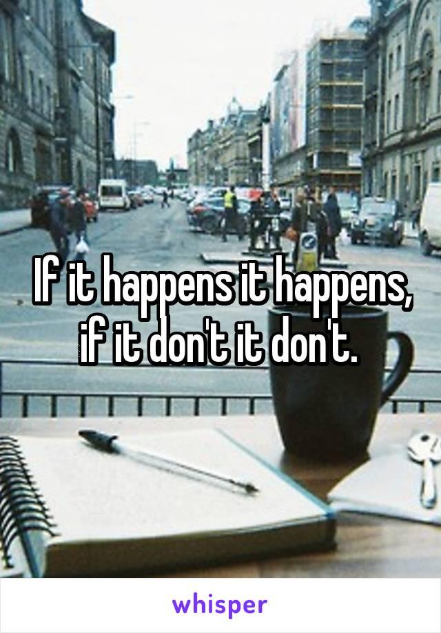 If it happens it happens, if it don't it don't.
