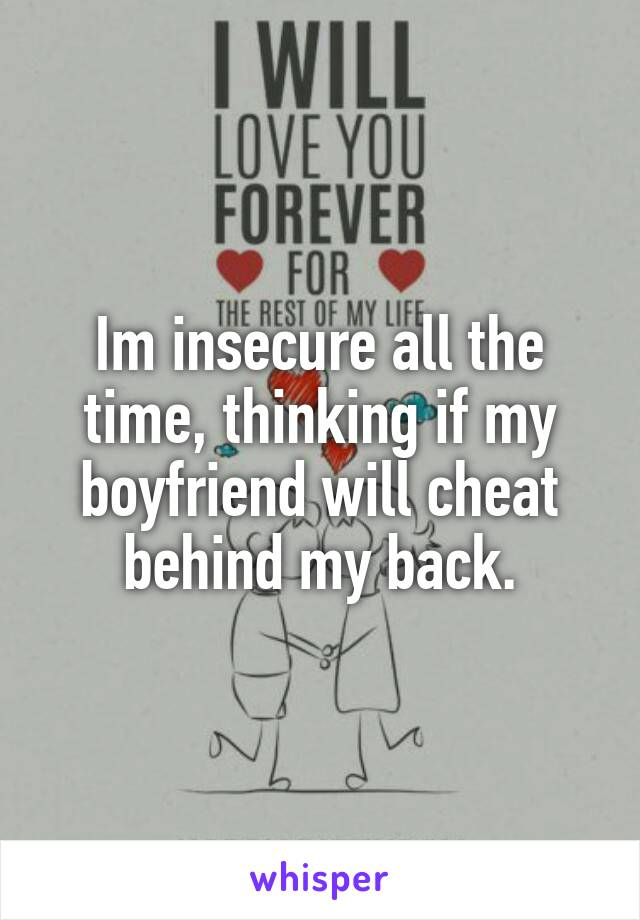 Im insecure all the time, thinking if my boyfriend will cheat behind my back.