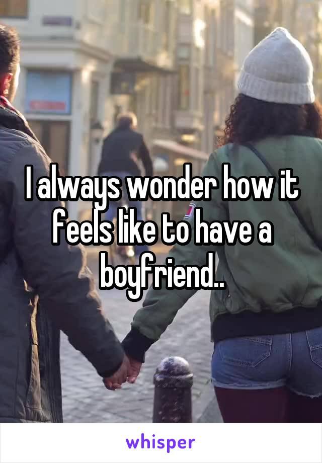 I always wonder how it feels like to have a boyfriend..