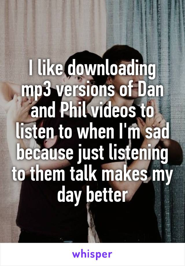 I like downloading mp3 versions of Dan and Phil videos to listen to when I'm sad because just listening to them talk makes my day better